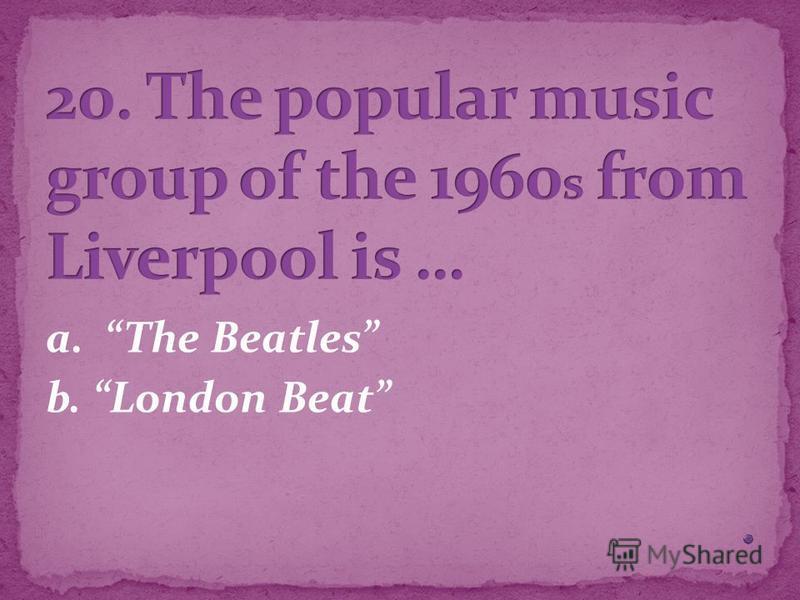 a. The Beatles b. London Beat