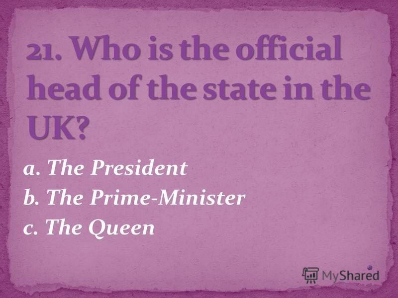 a. The President b. The Prime-Minister c. The Queen