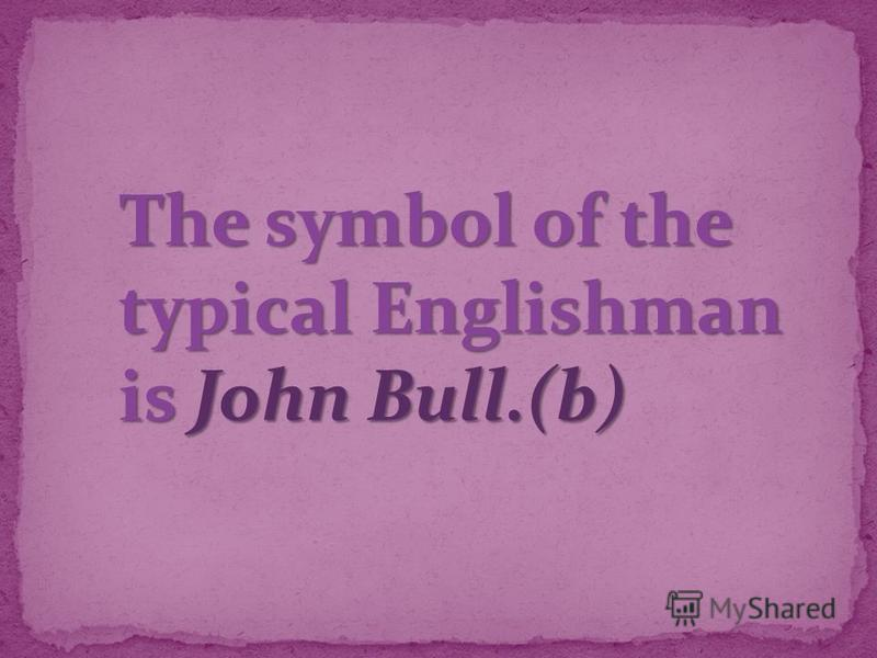 The symbol of the typical Englishman is John Bull.(b)