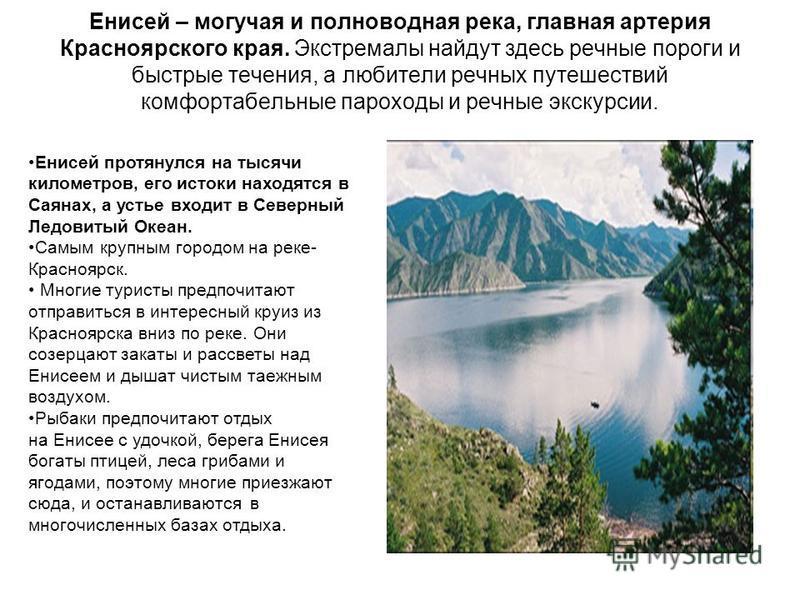 Енисей – могучая и полноводная река, главная артерия Красноярского края. Экстремалы найдут здесь речные пороги и быстрфе течения, а любители речных путешествий комфортабельные пароходы и речные экскурсии. Енисей протянулся на тысячи километров, его и
