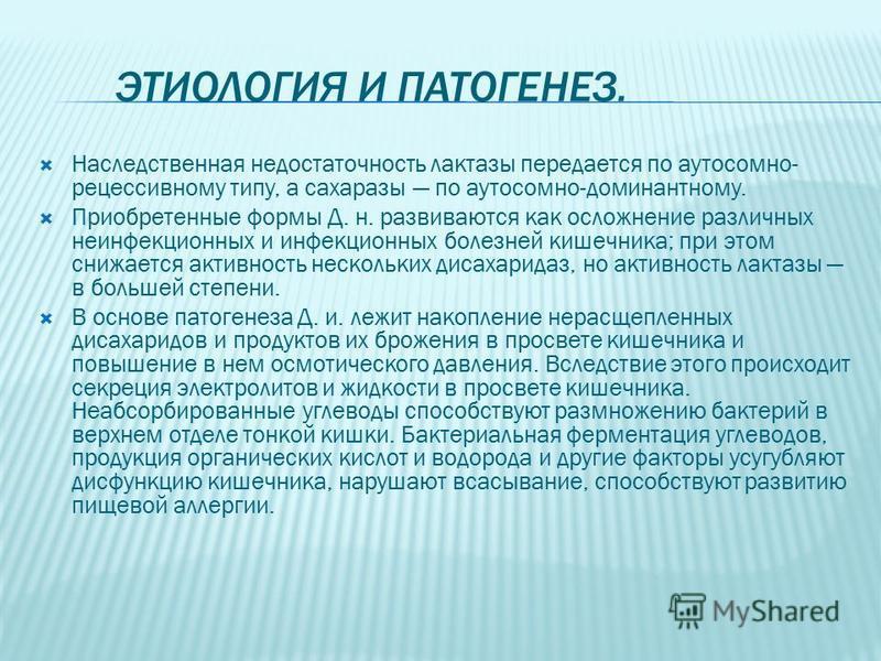 ЭТИОЛОГИЯ И ПАТОГЕНЕЗ. Наследственная недостаточность лактазы передается по аутосомно- рецессивному типу, а сахаразы по аутосомно-доминантному. Приобретенные формы Д. н. развиваются как осложнение различных неинфекционных и инфекционных болезней кише