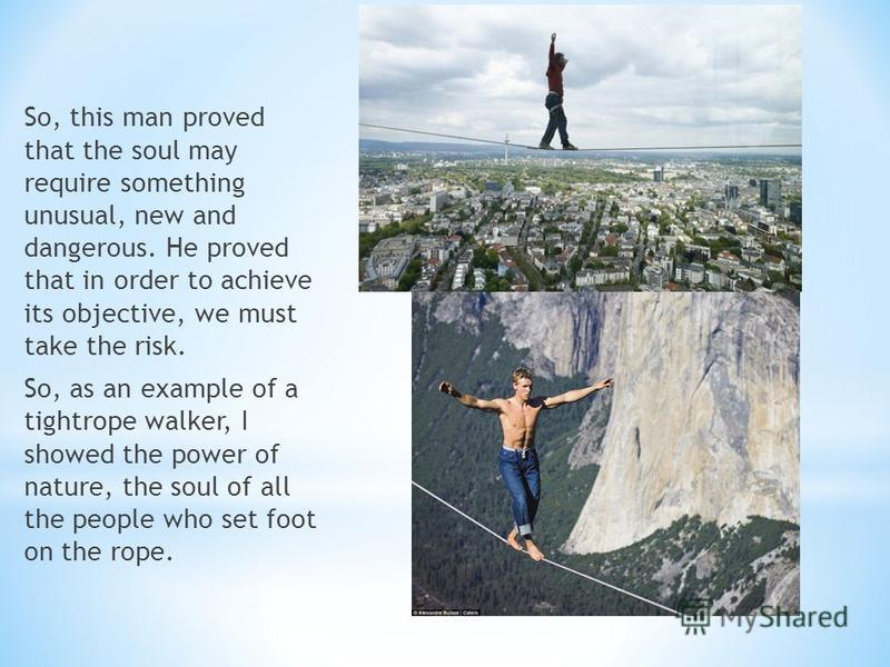 So, this man proved that the soul may require something unusual, new and dangerous. He proved that in order to achieve its objective, we must take the risk. So, as an example of a tightrope walker, I showed the power of nature, the soul of all the pe