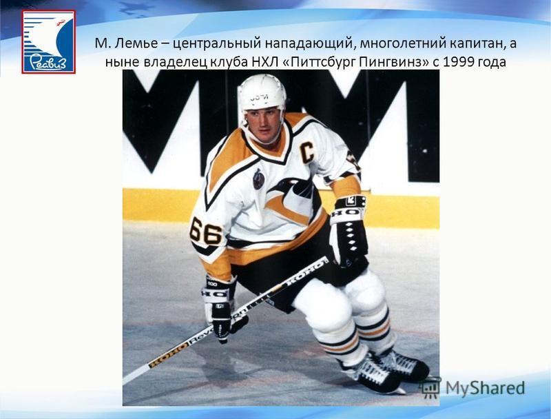 М. Лемье – центральный нападающий, многолетний капитан, а ныне владелец клуба НХЛ «Питтсбург Пингвинз» с 1999 года