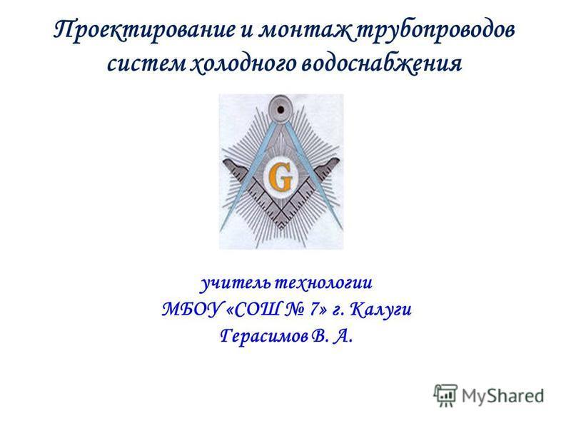 учитель технологии МБОУ «СОШ 7» г. Калуги Герасимов В. А. Проектирование и монтаж трубопроводов систем холодного водоснабжения