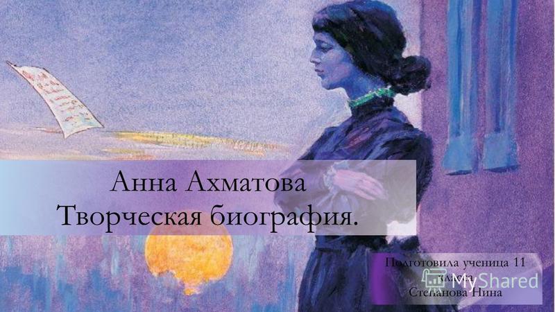 Анна Ахматова Творческая биография. Подготовила ученица 11 класса Степанова Нина