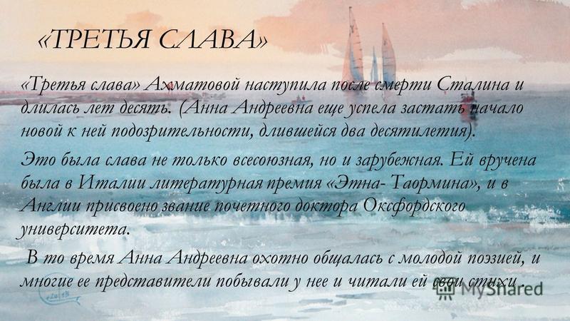 « ТРЕТЬЯ СЛАВА» «Третья слава» Ахматовой наступила после смерти Сталина и длилась лет десять. (Анна Андреевна еще успела застать начало новой к ней подозрительности, длившейся два десятилетия). Это была слава не только всесоюзная, но и зарубежная. Ей