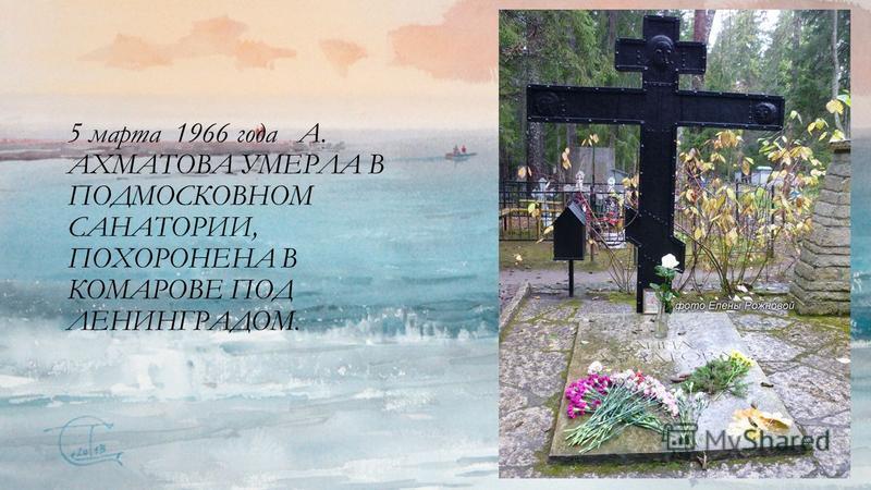 5 марта 1966 года А. АХМАТОВА УМЕРЛА В ПОДМОСКОВНОМ САНАТОРИИ, ПОХОРОНЕНА В КОМАРОВЕ ПОД ЛЕНИНГРАДОМ.