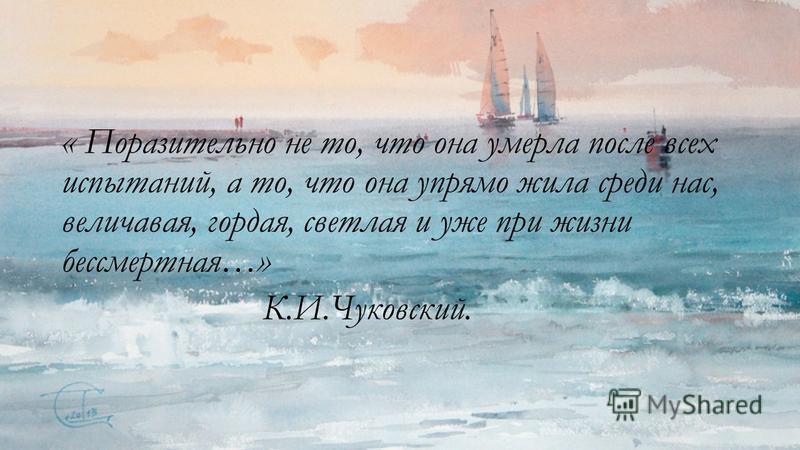 « Поразительно не то, что она умерла после всех испытаний, а то, что она упрямо жила среди нас, величавая, гордая, светлая и уже при жизни бессмертная…» К.И.Чуковский.