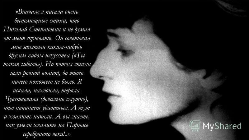Вхождение Анны Ахматовой в литературу было внезапным и победительным. О раннем ее формировании знал только ее муж, Николай Гумилев. « Вначале я писала очень беспомощные стихи, что Николай Степанович и не думал от меня скрывать. Он советовал мне занят