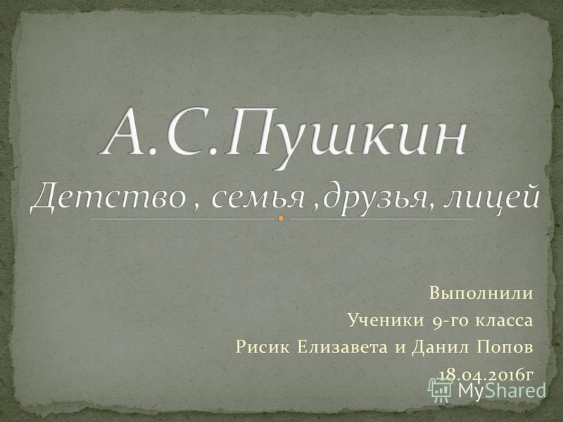 Выполнили Ученики 9-го класса Рисик Елизавета и Данил Попов 18.04.2016 г