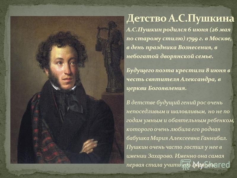 А.С.Пушкин родился 6 июня (26 мая по старому стилю) 1799 г. в Москве, в день праздника Вознесения, в небогатой дворянской семье. Будущего поэта крестили 8 июня в честь святителя Александра, в церкви Богоявления. В детстве будущий гений рос очень непо