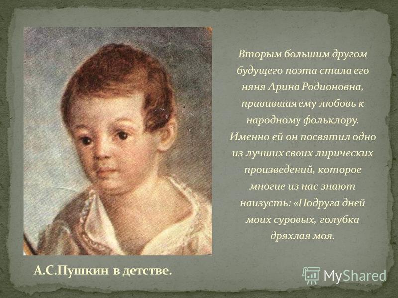 Вторым большим другом будущего поэта стала его няня Арина Родионовна, привившая ему любовь к народному фольклору. Именно ей он посвятил одно из лучших своих лирических произведений, которое многие из нас знают наизусть: «Подруга дней моих суровых, го