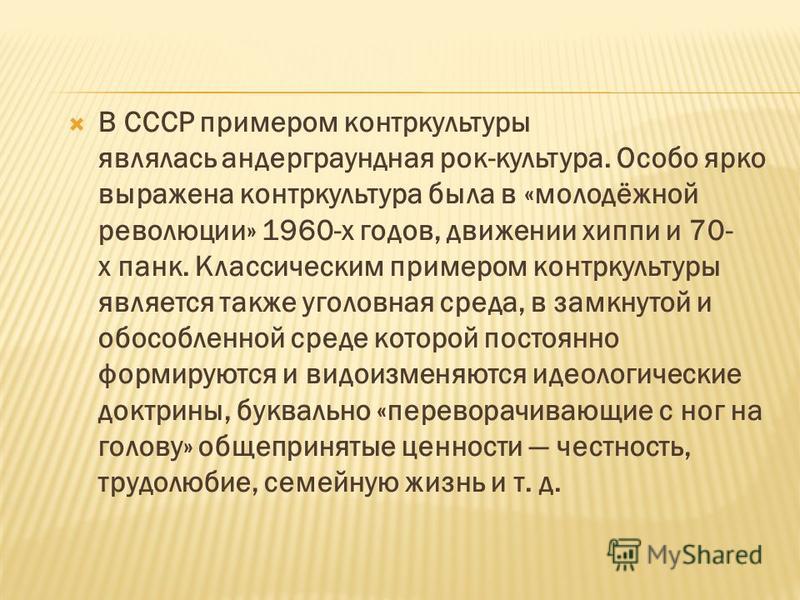 В СССР примером контркультуры являлась андеграундная рок-культура. Особо ярко выражена контркультура была в «молодёжной революции» 1960-х годов, движении хиппи и 70- х панк. Классическим примером контркультуры является также уголовная среда, в замкну