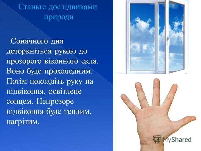Станьте дослідниками природи Сонячного дня доторкніться рукою до прозорого віконного скла. Воно буде прохолодним. Потім покладіть руку на підвіконня, освітлене сонцем. Непрозоре підвіконня буде теплим, нагрітим.