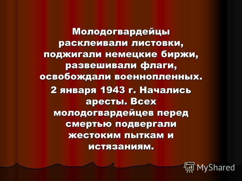 Молодогвардейцы расклеивали листовки, поджигали немецкие биржи, развешивали флаги, освобождали военнопленных. 2 января 1943 г. Начались аресты. Всех молодогвардейцев перед смертью подвергали жестоким пыткам и истязаниям.