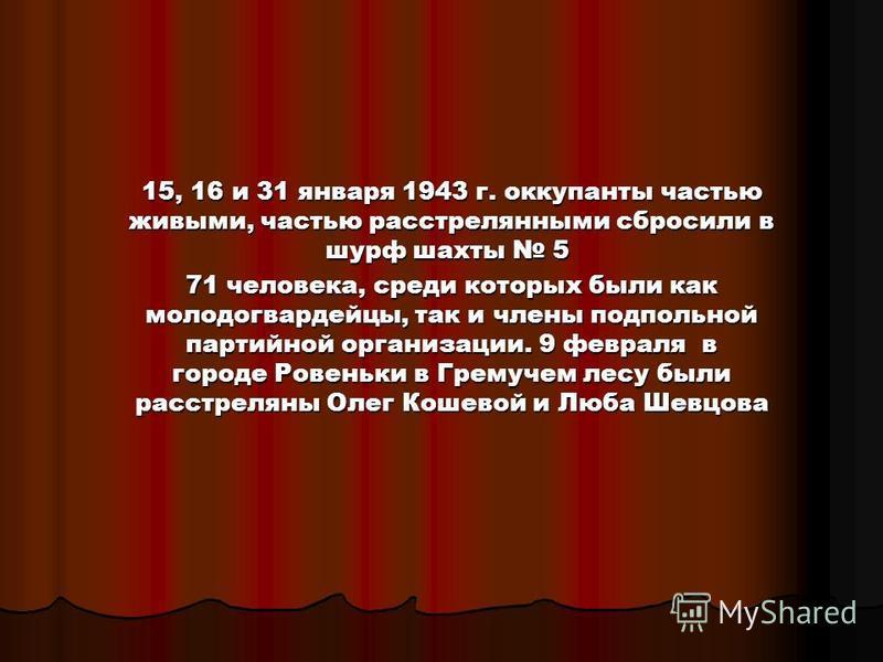 15, 16 и 31 января 1943 г. оккупанты частью живыми, частью расстрелянными сбросили в шурф шахты 5 15, 16 и 31 января 1943 г. оккупанты частью живыми, частью расстрелянными сбросили в шурф шахты 5 71 человека, среди которых были как молодогвардейцы, т