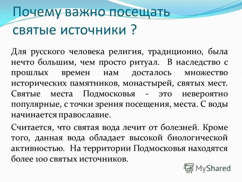 Почему важно посещать святые источники ? Для русского человека религия, традиционно, была нечто большим, чем просто ритуал. В наследство с прошлых времен нам досталось множество исторических памятников, монастырей, святых мест. Святые места Подмосков