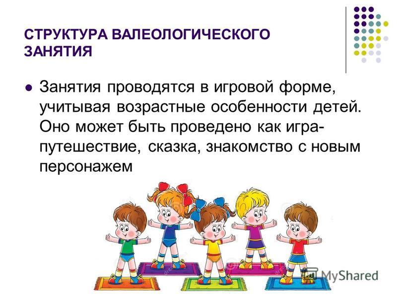СТРУКТУРА ВАЛЕОЛОГИЧЕСКОГО ЗАНЯТИЯ Занятия проводятся в игровой форме, учитывая возрастные особенности детей. Оно может быть проведено как игра- путешествие, сказка, знакомство с новым персонажем