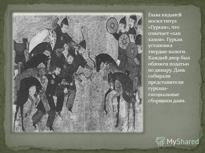 Глава киданей носил титул «Гурхан», что означает «хан ханов». Гурхан установил твердые налоги. Каждый двор был обложен податью по динару. Дань собирали представители гурхана- специальные сборщики дани.