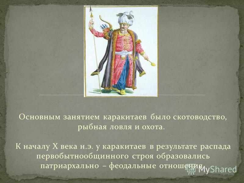Основным занятием каракитаев было скотоводство, рыбная ловля и охота. К началу Х века н.э. у каракитаев в результате распада первобытнообщинного строя образовались патриархально – феодальные отношения.