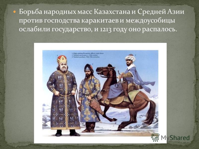 Борьба народных масс Казахстана и Средней Азии против господства каракитаев и междоусобицы ослабили государство, и 1213 году оно распалось.