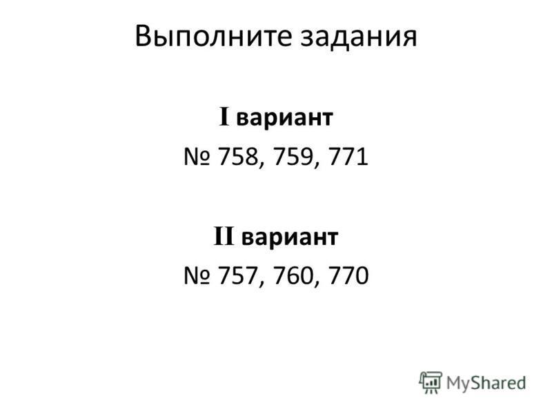 Выполните задания I вариант 758, 759, 771 II вариант 757, 760, 770