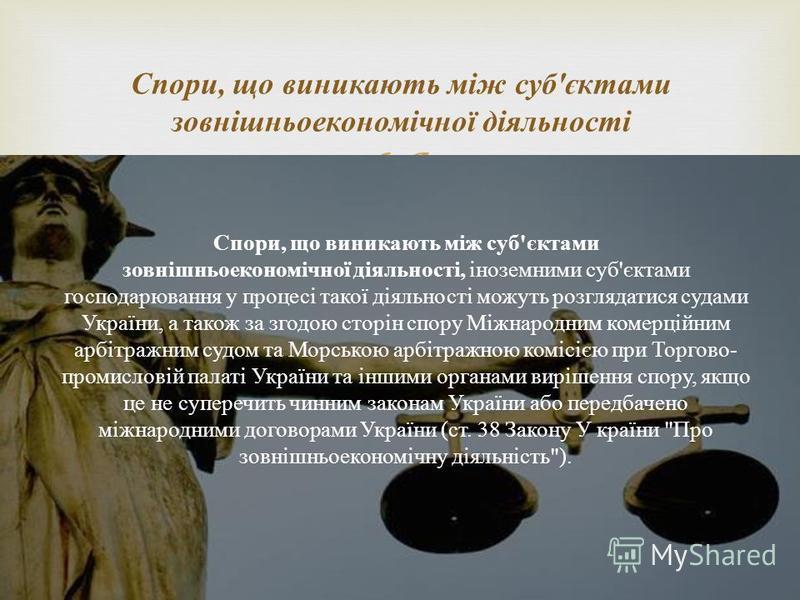 Спори, що виникають між суб'єктами зовнішньоекономічної діяльності, іноземними суб'єктами господарювання у процесі такої діяльності можуть розглядатися судами України, а також за згодою сторін спору Міжнародним комерційним арбітражним судом та Морськ
