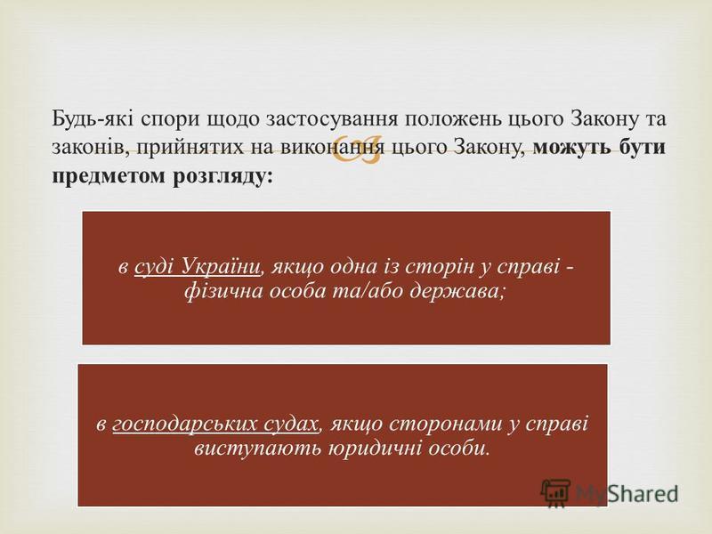 Будь-які спори щодо застосування положень цього Закону та законів, прийнятих на виконання цього Закону, можуть бути предметом розгляду: в суді України, якщо одна із сторін у справі - фізична особа та/або держава; в господарських судах, якщо сторонами