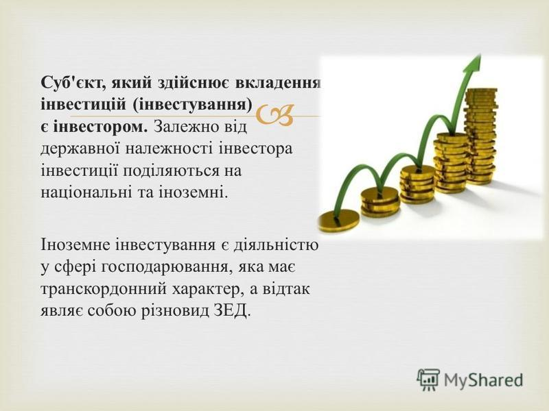 Суб'єкт, який здійснює вкладення інвестицій (інвестування) є інвестором. Залежно від державної належності інвестора інвестиції поділяються на національні та іноземні. Іноземне інвестування є діяльністю у сфері господарювання, яка має транскордонний х