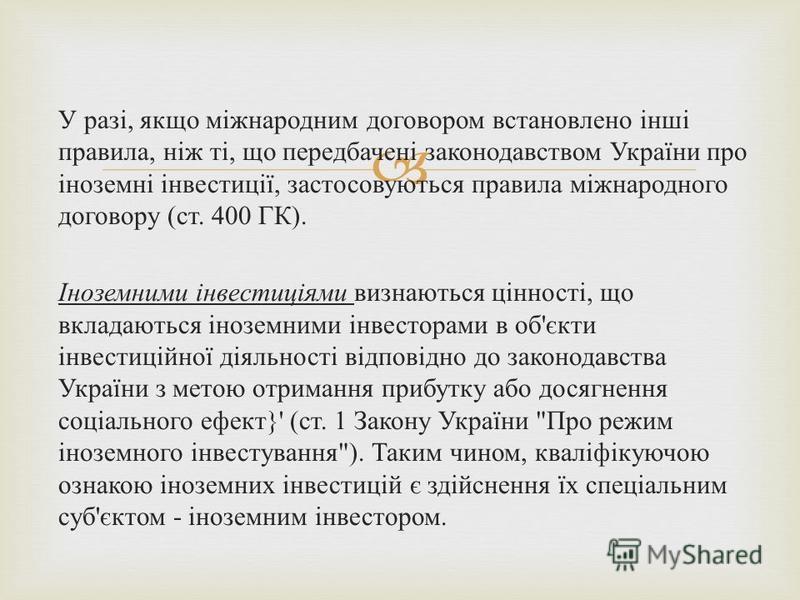 У разі, якщо міжнародним договором встановлено інші правила, ніж ті, що передбачені законодавством України про іноземні інвестиції, застосовуються правила міжнародного договору (ст. 400 ГК). Іноземними інвестиціями визнаються цінності, що вкладаються