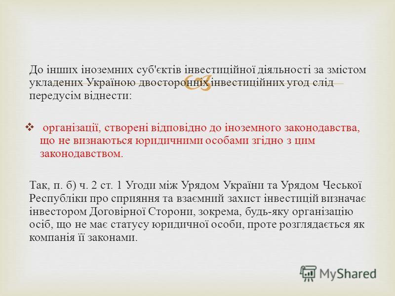 До інших іноземних суб'єктів інвестиційної діяльності за змістом укладених Україною двосторонніх інвестиційних угод слід передусім віднести: організації, створені відповідно до іноземного законодавства, що не визнаються юридичними особами згідно з ци