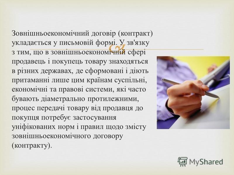 Зовнішньоекономічний договір ( контракт ) укладається у письмовій формі. У зв ' язку з тим, що в зовнішньоекономічній сфері продавець і покупець товару знаходяться в різних державах, де сформовані і діють притаманні лише цим країнам суспільні, економ