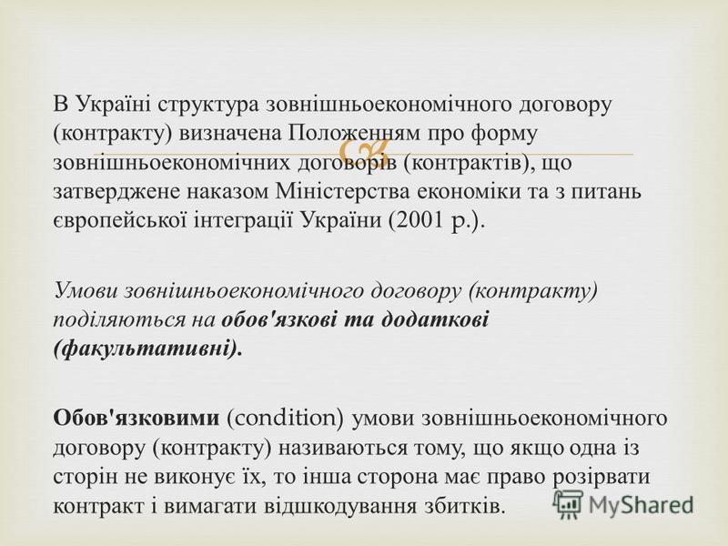 В Україні структура зовнішньоекономічного договору ( контракту ) визначена Положенням про форму зовнішньоекономічних договорів ( контрактів ), що затверджене наказом Міністерства економіки та з питань європейської інтеграції України (2001 p.). Умови