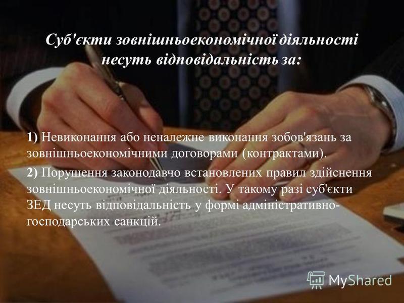 1) Невиконання або неналежне виконання зобов ' язань за зовнішньоекономічними договорами ( контрактами ). 2) Порушення законодавчо встановлених правил здійснення зовнішньоекономічної діяльності. У такому разі суб ' єкти ЗЕД несуть відповідальність у