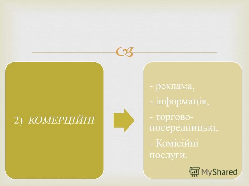 2) КОМЕРЦІЙНІ - реклама, - інформація, - торгово- посередницькі, - Комісійні послуги.