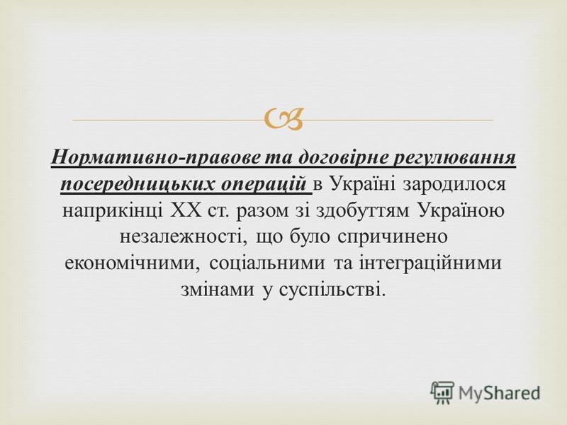 Нормативно - правове та договірне регулювання посередницьких операцій в Україні зародилося наприкінці ХХ ст. разом зі здобуттям Україною незалежності, що було спричинено економічними, соціальними та інтеграційними змінами у суспільстві.