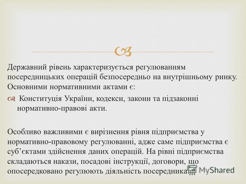 Державний рівень характеризується регулюванням посередницьких операцій безпосередньо на внутрішньому ринку. Основними нормативними актами є : Конституція України, кодекси, закони та підзаконні нормативно - правові акти. Особливо важливими є вирізненн