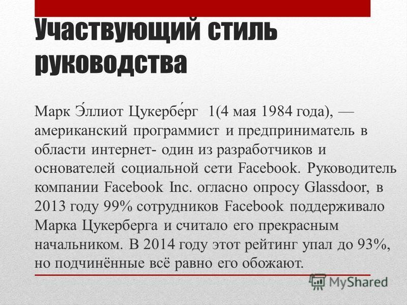 Участвующий стиль руководства Марк Э́ллиот Цукербе́рг 1(4 мая 1984 года), американский программист и предприниматель в области интернет- один из разработчиков и основателей социальной сети Facebook. Руководитель компании Facebook Inc. согласно опросу
