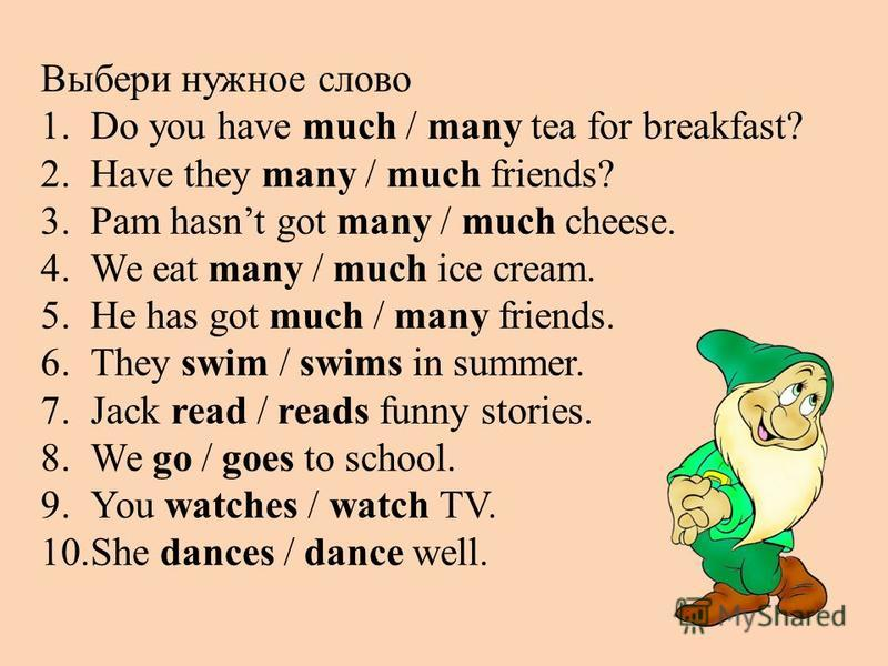 Выбери нужное слово 1.Do you have much / many tea for breakfast? 2.Have they many / much friends? 3.Pam hasnt got many / much cheese. 4.We eat many / much ice cream. 5.He has got much / many friends. 6.They swim / swims in summer. 7.Jack read / reads