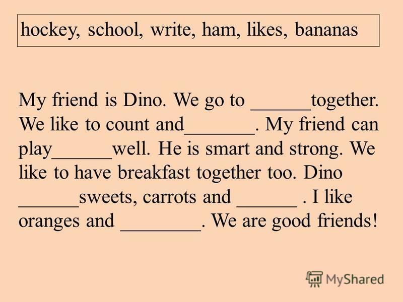 hockey, school, write, ham, likes, bananas My friend is Dino. We go to ______together. We like to count and_______. My friend can play______well. He is smart and strong. We like to have breakfast together too. Dino ______sweets, carrots and ______. I