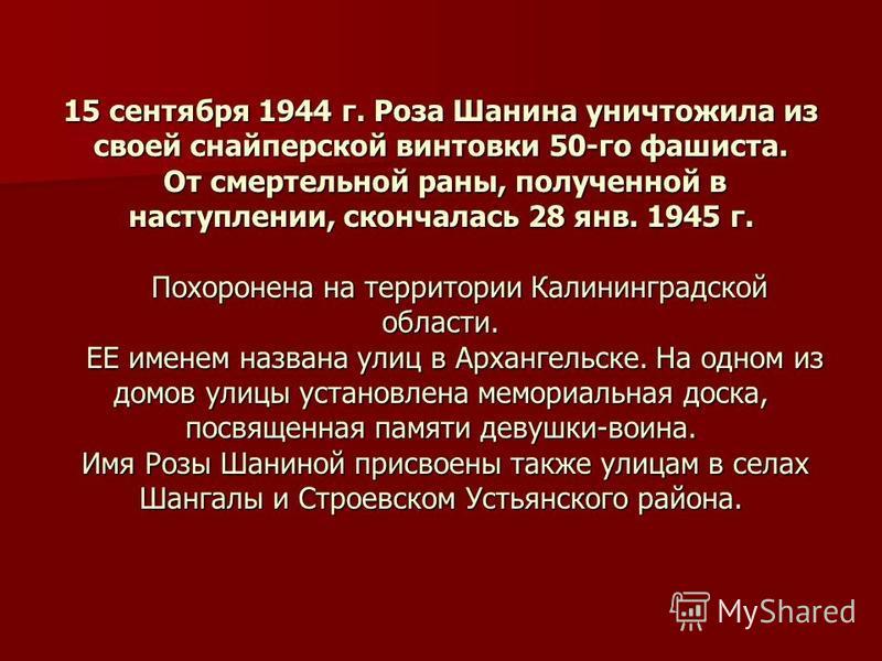 15 сентября 1944 г. Роза Шанина уничтожила из своей снайперской винтовки 50-го фашиста. От смертельной раны, полученной в наступлении, скончалась 28 янв. 1945 г. Похоронена на территории Калининградской области. ЕЕ именем названа улиц в Архангельске.