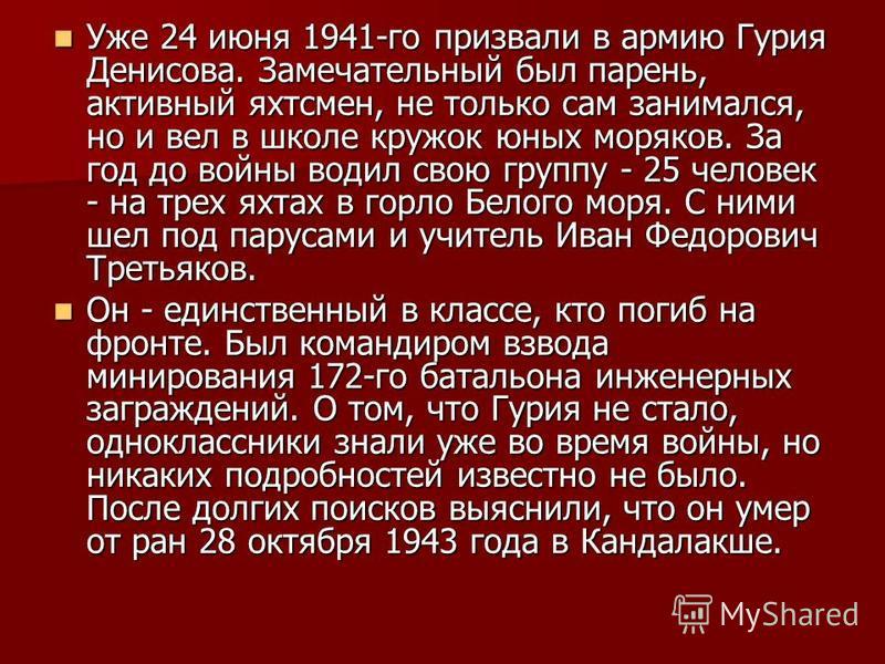 Уже 24 июня 1941-го призвали в армию Гурия Денисова. Замечательный был парень, активный яхтсмен, не только сам занимался, но и вел в школе кружок юных моряков. За год до войны водил свою группу - 25 человек - на трех яхтах в горло Белого моря. С ними