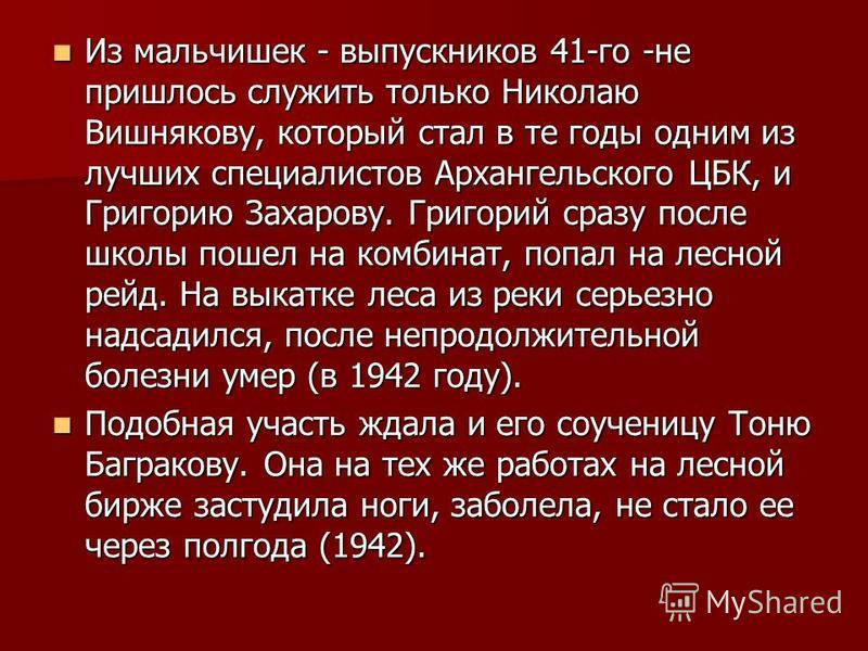 Из мальчишек - выпускников 41-го -не пришлось служить только Николаю Вишнякову, который стал в те годы одним из лучших специалистов Архангельского ЦБК, и Григорию Захарову. Григорий сразу после школы пошел на комбинат, попал на лесной рейд. На выкатк