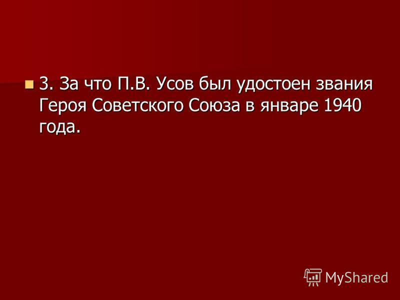 3. За что П.В. Усов был удостоен звания Героя Советского Союза в январе 1940 года. 3. За что П.В. Усов был удостоен звания Героя Советского Союза в январе 1940 года.