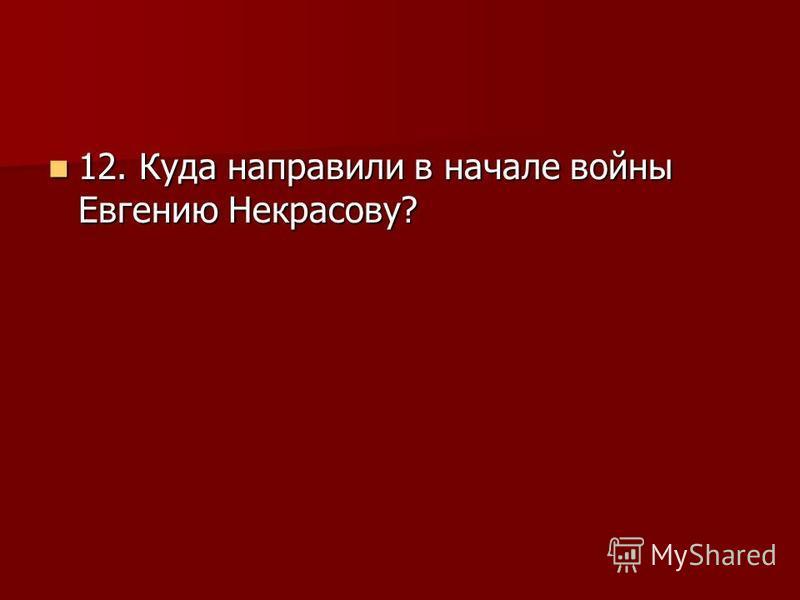 12. Куда направили в начале войны Евгению Некрасову? 12. Куда направили в начале войны Евгению Некрасову?