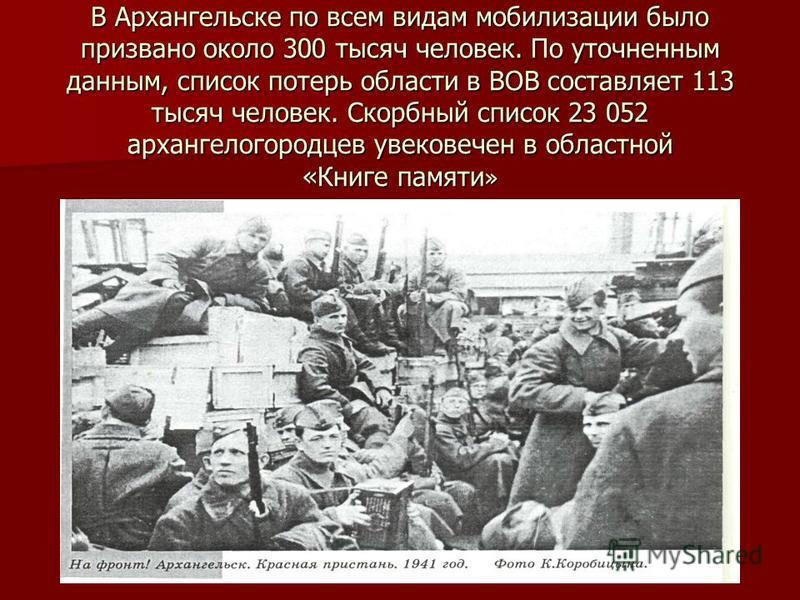 В Архангельске по всем видам мобилизации было призвано около 300 тысяч человек. По уточненным данным, список потерь области в ВОВ составляет 113 тысяч человек. Скорбный список 23 052 архангелогородцев увековечен в областной «Книге памяти »