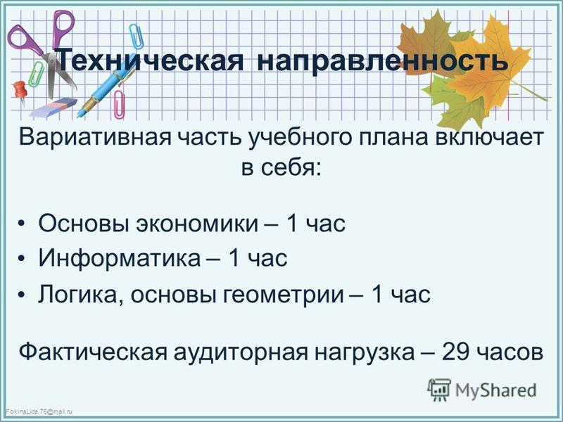 FokinaLida.75@mail.ru Техническая направленность Вариативная часть учебного плана включает в себя: Основы экономики – 1 час Информатика – 1 час Логика, основы геометрии – 1 час Фактическая аудиторная нагрузка – 29 часов