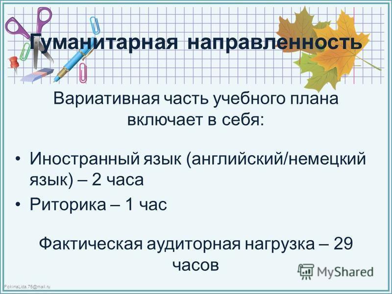 FokinaLida.75@mail.ru Гуманитарная направленность Вариативная часть учебного плана включает в себя: Иностранный язык (английский/немецкий язык) – 2 часа Риторика – 1 час Фактическая аудиторная нагрузка – 29 часов