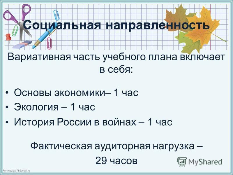 FokinaLida.75@mail.ru Социальная направленность Вариативная часть учебного плана включает в себя: Основы экономики– 1 час Экология – 1 час История России в войнах – 1 час Фактическая аудиторная нагрузка – 29 часов