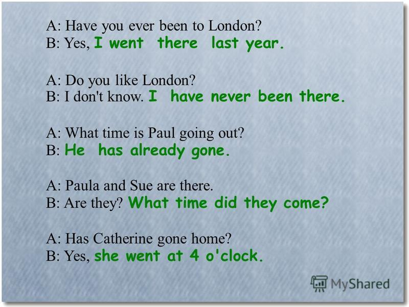 A: Have you ever been to London? B: Yes, I went there last year. A: Do you like London? B: I don't know. I have never been there. A: What time is Paul going out? B: He has already gone. A: Paula and Sue are there. B: Are they? What time did they come